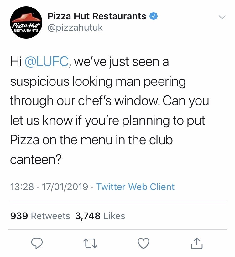 Text - Pizza Hut Restaurants Pizza Hat@pizzahutuk RESTAURANTS Hi @LUFC, we've just seen a suspicious looking man peering through our chef's window. Can you let us know if you're planning to put Pizza on the menu in the club canteen? 13:28 17/01/2019 Twitter Web Client 939 Retweets 3,748 Likes