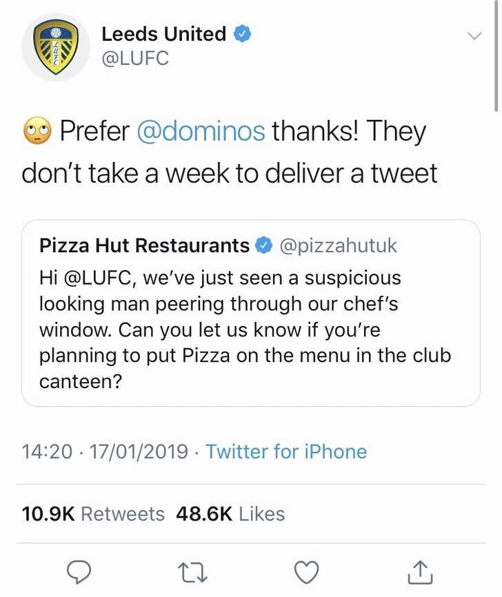 Text - Leeds United @LUFC Prefer @dominos thanks! They don't take a week to deliver a tweet @pizzahutuk Pizza Hut Restaurants Hi @LUFC, we've just seen a suspicious looking man peering through our chef's window. Can you let us know if you're planning to put Pizza on the menu in the club canteen? 14:20 17/01/2019 Twitter for iPhone 10.9K Retweets 48.6K Likes 1