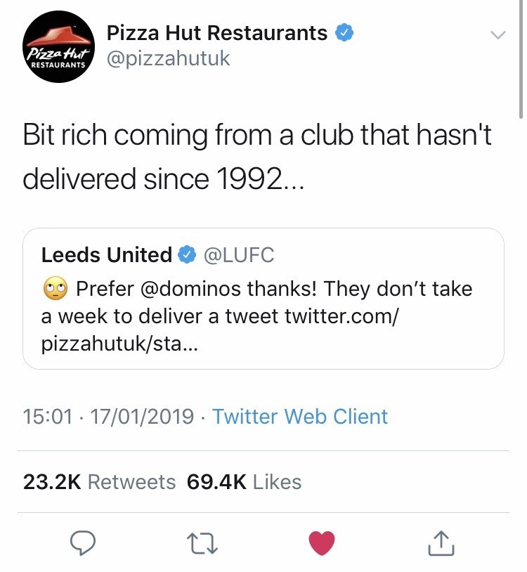Text - Pizza Hut Restaurants Pizza Hut@pizzahutuk RESTAURANTS Bit rich coming from a club that hasn't delivered since 1992.. Leeds United @LUFC Prefer @dominos thanks! They don't take a week to deliver a tweet twitter.com/ pizzahutuk/st... 15:01 17/01/2019 Twitter Web Client 23.2K Retweets 69.4K Likes