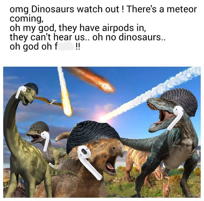 """Caption that reads, """"Omg dinosaurs watch out! There's a meteor coming, oh my God, they have Airpods in, they can't hear us...oh no dinosaurs...Oh god, oh f*ck!"""" above pics of dinosaurs wearing Airpods"""