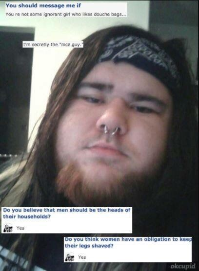 """cringey neckbeard - Face - You should message me if You re not some ignorant girl who likes douche bags... Sm secretly the """"nice quy Do you believe that men should be the heads of their households? Yes Do you think women have an obligation to keep their legs shaved? Yes okcupid"""