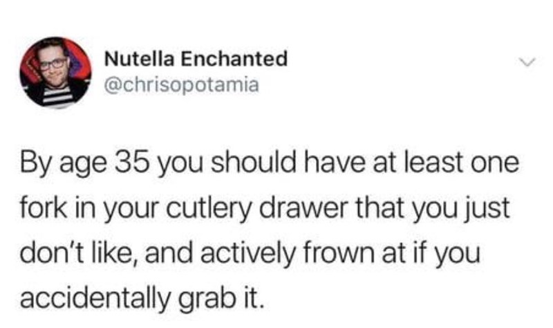 Text - Nutella Enchanted @chrisopotamia By age 35 you should have at least one fork in your cutlery drawer that you just don't like, and actively frown at if you accidentally grab it.