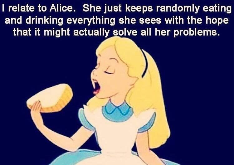 Cartoon - T relate to Alice. She just keeps randomly eating and drinking everything she sees with the hope that it might actually solve all her problems.
