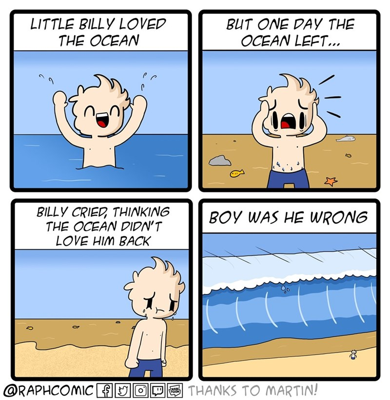 Cartoon - LITTLE BILLY LOVED THE OCEAN BUT ONE DAY THE OCEAN LEFT... BILLY CRIED THINKING THE OCEAN DIDN'T LOVE HIM BACK BOY WAS HE WRONG @RAPHCOMICf O THANKS TO MARTIN!