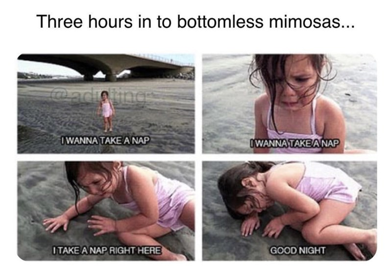 Text - Three hours in to bottomless mimosas... adioin WANNA TAKE A NAP WANNA TAKE ANAP ITAKE A NAPRIGHT HERE GOOD NIGHT