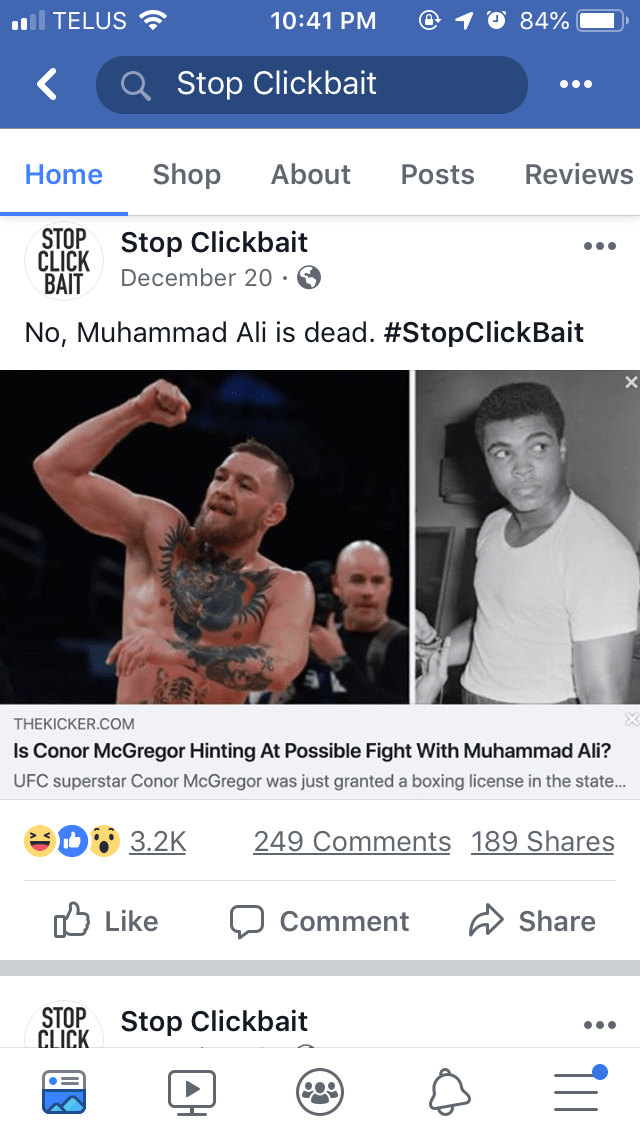 Text - 84% TELUS 10:41 PM Q Stop Clickbait Shop About Reviews Home Posts CLICK Stop Clickbait BAIT STOP December 20 . No, Muhammad Ali is dead. #StopClickBait THEKICKER.COM Is Conor McGregor Hinting At Possible Fight With Muhammad Ali? UFC superstar Conor McGregor was just granted a boxing license in the state... eD3.2K 249 Comments 189 Shares Like Share Comment STOP CLICK Stop Clickbait 11