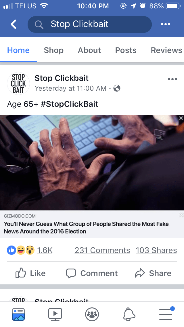 Text - TELUS 10:40 PM 88% Stop Clickbait Reviews Shop About Home Posts CLICK Stop Clickbait BAIT STOP Yesterday at 11:00 AM . Age 65+ #StopClickBait GIZMODO.COM You'll Never Guess What Group of People Shared the Most Fake News Around the 2016 Election 231 Comments 103 Shares 1.6K Like Share Comment STOP Cian Olilhai.