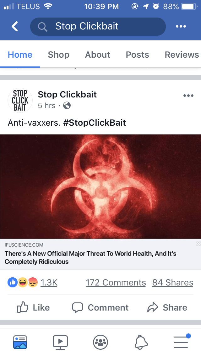 Text - TELUS 10:39 PM 88% Stop Clickbait Shop About Reviews Home Posts STOP CLICK Stop Clickbait 5 hrs. BAIT Anti-vaxxers. #StopClickBait IFLSCIENCE.COM There's A New Official Major Threat To World Health, And It's Completely Ridiculous 172 Comments 84 Shares 1.3K Like Share Comment