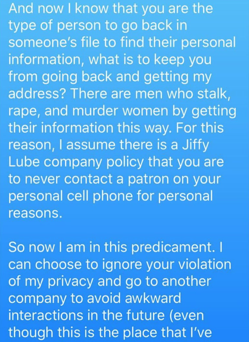 Text - And now I know that you are the type of person to go back in someone's file to find their personal information, what is to keep you from going back and getting my address? There are men who stalk, rape, and murder women by getting their information this way. For this reason, I assume there is a Jiffy Lube company policy that you are to never contact a patron on your personal cell phone for personal reasons. So now I am in this predicament. I can choose to ignore your violation of my priva