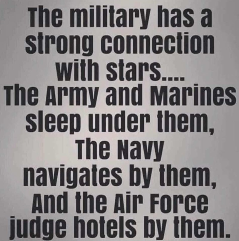 Text - The military has a strong connection with stars... The Army and Marines sleep under them, The Navy navigates by them, And the Air Force judge hotels by them.