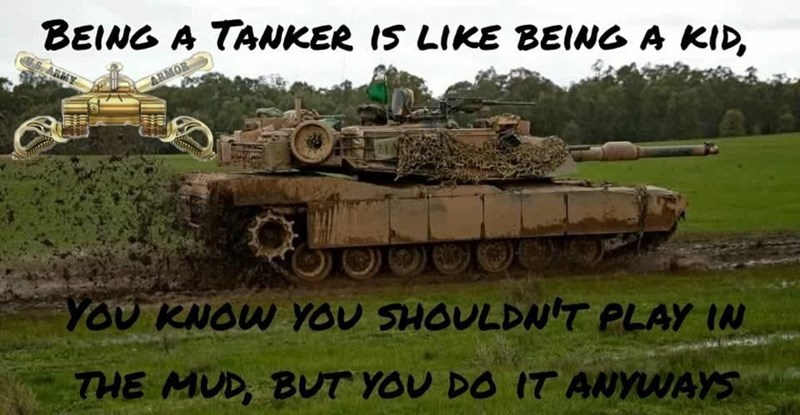 Combat vehicle - BEING A TANKER IS LIKE BEING A KID, ARMY ARMOR OAL YOU KNOW YOU SHOULDNT PLAY IN THE MUD, BUT YOU DO IT ANYUUAYS