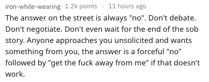 """Text - iron-while-wearing 1.2k points 11 hours ago The answer on the street is always """"no"""". Don't debate. Don't negotiate. Don't even wait for the end of the sob story.Anyone approaches you unsolicited and wants something from you, the answer is a forceful """"no"""" followed by """"get the fuck away from me"""" if that doesn't work."""
