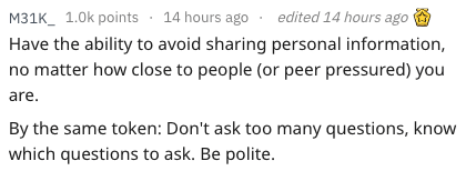 Text - M31K 1.0k points 14 hours ago edited 14 hours ago Have the ability to avoid sharing personal information, no matter how close to people (or peer pressured) you are. By the same token: Don't ask too many questions, know which questions to ask. Be polite.