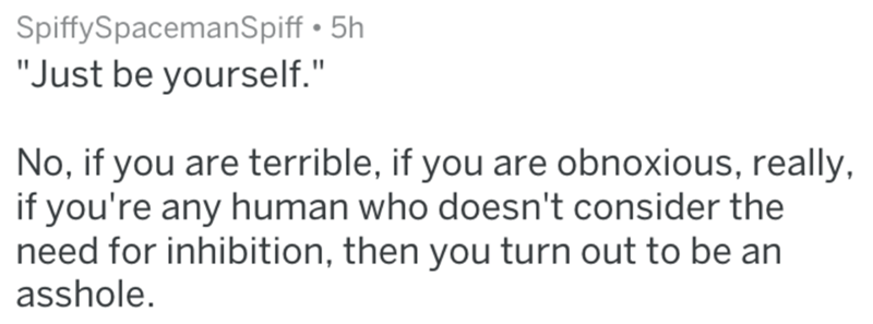 """Text - SpiffySpacemanSpiff 5h """"Just be yourself."""" No, if you are terrible, if you are obnoxious, really if you're any human who doesn't consider the need for inhibition, then you turn out to be an asshole."""