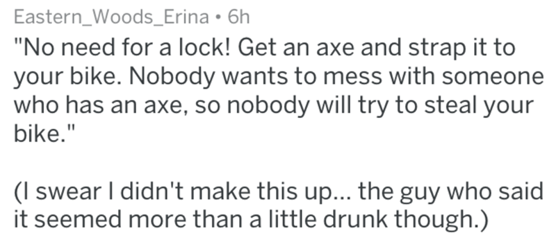"""Text - Eastern_Woods_Erina 6h """"No need for a lock! Get an axe and strap it to your bike. Nobody wants to mess with someone who has an axe, so nobody will try to steal your bike."""" (I swear I didn't make this up... the guy who said it seemed more than a little drunk though.)"""
