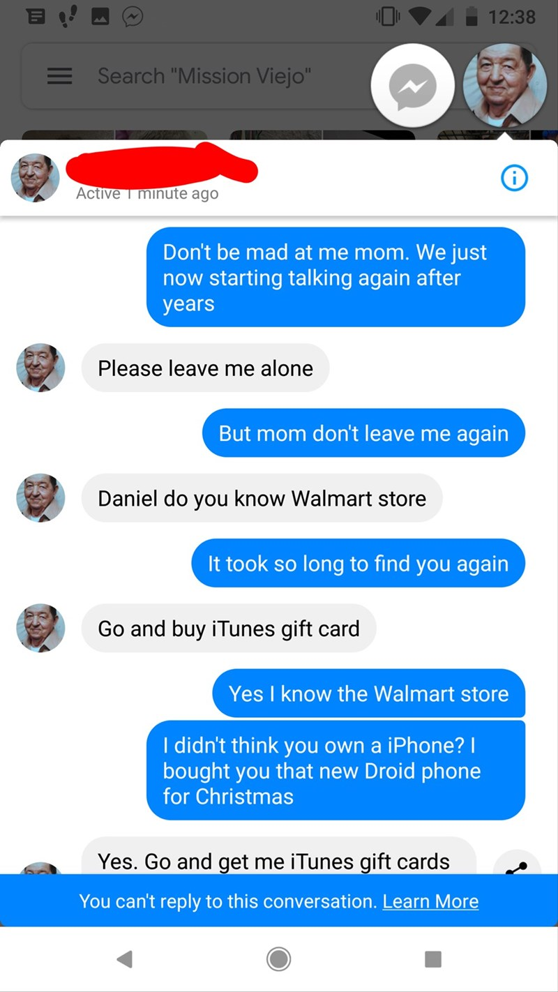"Text - 12:38 Search ""Mission Viejo"" Active T minute ago Don't be mad at me mom. We just now starting talking again after years Please leave me alone But mom don't leave me again Daniel do you know Walmart store It took so long to find you again Go and buy iTunes gift card Yes I know the Walmart store I didn't think you own a iPhone? I bought you that new Droid phone for Christmas Yes. Go and get me iTunes gift cards You can't reply to this conversation. Learn More"