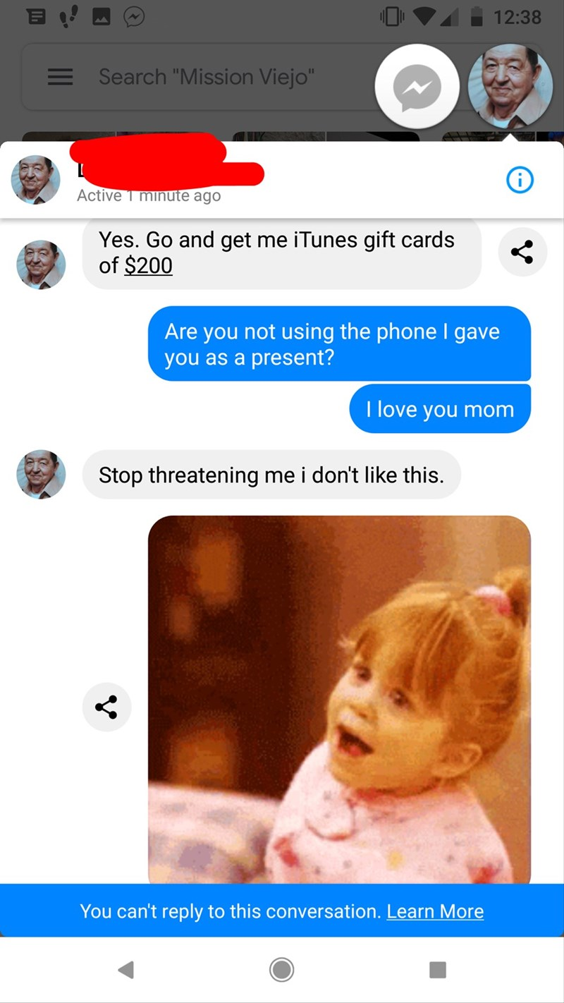 "Text - 12:38 Search ""Mission Viejo"" Active T minute ago Yes. Go and get me iTunes gift cards of $200 Are you not using the phone I gave you as a present? I love you mom Stop threatening me i don't like this. You can't reply to this conversation. Learn More"