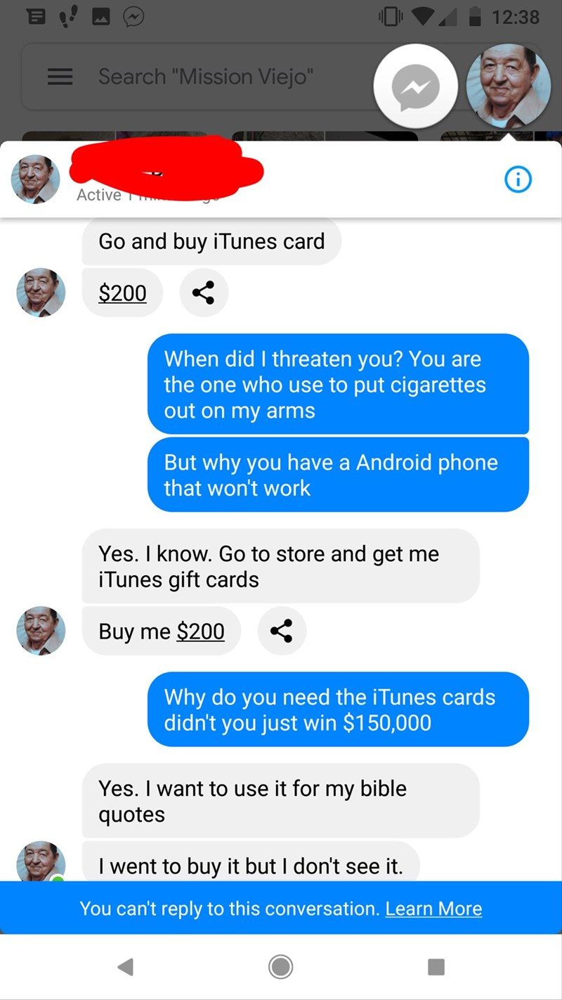 "Text - 12:38 Search ""Mission Viejo"" Active Go and buy iTunes card $200 When did I threaten you? You are the one who use to put cigarettes out on my arms But why you have a Android phone that won't work Yes. I know. Go to store and get me iTunes gift cards Buy me $200 Why do you need the iTunes cards didn't you just win $150,000 Yes. I want to use it for my bible quotes I went to buy it but I don't see it. You can't reply to this conversation. Learn More"