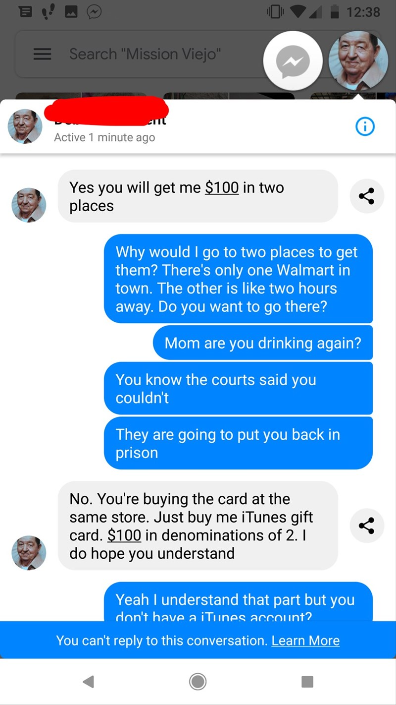 "Text - 12:38 Search ""Mission Viejo"" Active 1 minute ago Yes you will get me $100 in two places Why would I go to two places to get them? There's only one Walmart in town. The other is like two hours away.Do you want to go there? Mom are you drinking again? You know the courts said you couldn't They are going to put you back in prison No. You're buying the card at the same store. Just buy me iTunes gift card. $100 in denominations of 2. I do hope you understand Yeah I understand that part but you"