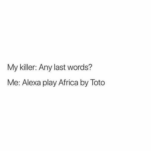 meme - Text - My killer: Any last words? Me: Alexa play Africa by Toto