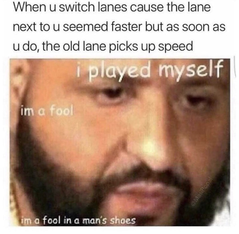 meme - Face - When u switch lanes cause the lane next to u seemed faster but as soon as u do, the old lane picks up speed i played myself im a fool im a fool in a man's shoes