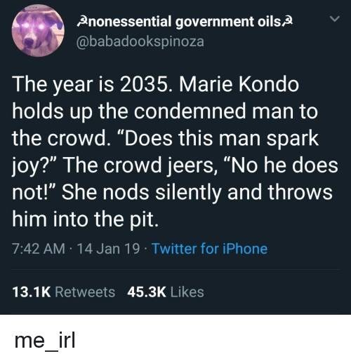 "meme - Text - Anonessential government oils @babadookspinoza The year is 2035. Marie Kondo holds up the condemned man to the crowd. ""Does this man spark joy?"" The crowd jeers, ""No he does not!"" She nods silently and throws him into the pit 7:42 AM 14 Jan 19 Twitter for iPhone 13.1K Retweets 45.3K Likes me_irl"