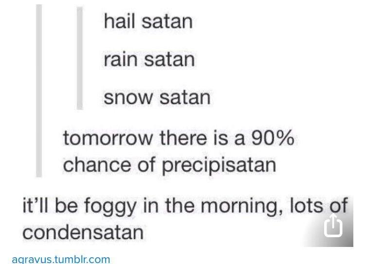 meme - Text - hail satan rain satan snow satan tomorrow there is a 90% chance of precipisatan it'll be foggy in the morning, lots of condensatan aqravus.tumblr.com