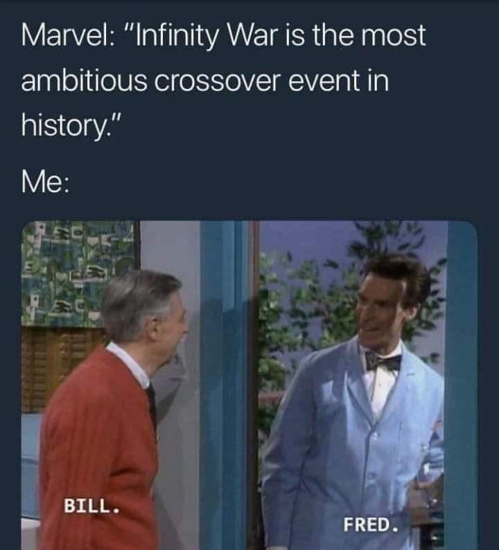 "meme - Text - Marvel: ""Infinity War is the most ambitious crossover event in history."" Me: BILL. FRED."