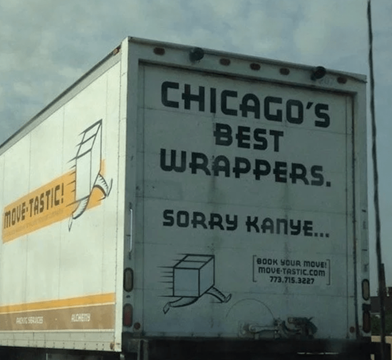 Advertising - CHICAGO'S BEST WRAPPERS. SORRY KANYE... TOVE TASTIC! BOOK YOUR MOVE! movE-TASTIC.com 773.715.3227 PLCHES P SERVICES