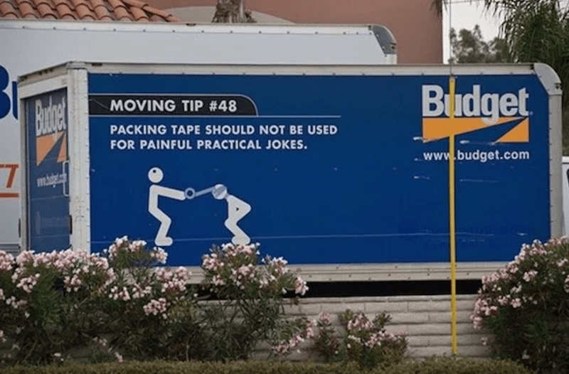 Advertising - Budget Budge MOVING TIP #48 PACKING TAPE SHOULD NOT BE USED FOR PAINFUL PRACTICAL JOKES. www.budget.com 7