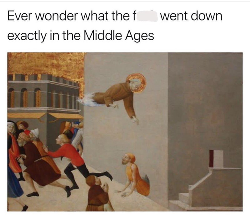 "Caption that reads, ""Ever wonder what the f*ck went down exactly in the middle ages"" above a painting of people running away from a man appearing to fly"