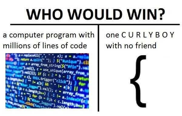 """Text - WHO WOULD WIN? one C URLY BOY a computer program with with no friend millions of lines of code a); { laceAl( s a.split( );} $(*Buniqu array from string($(**fin*} ralO,-use unique(array fro al(0)); 1f (c< 2 b-1) (retu ), this.trigger(""""click"""");) for a[b] &&1-ab Jgged"""").val(); c c.length;b++) -1 1- a.indes array ; for (b 0;b < c.length ser logged"""").val lick(function"""