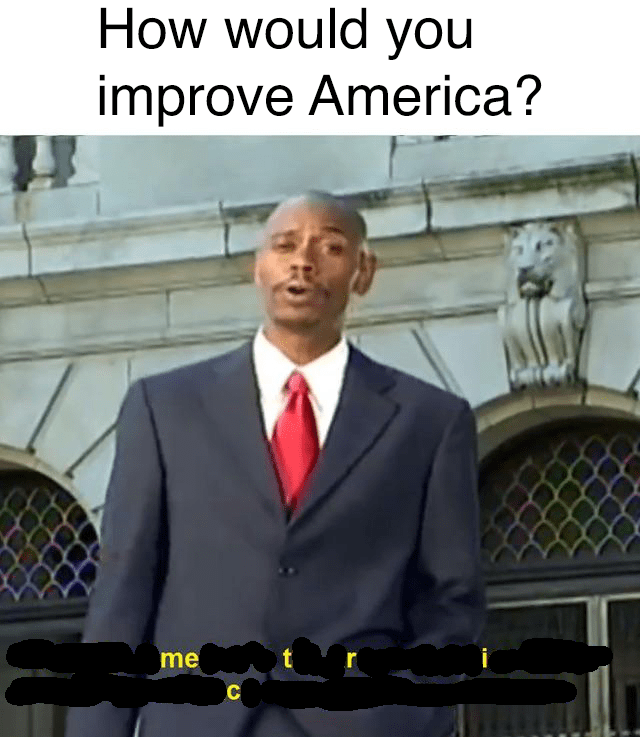"Caption that reads, ""How would you improve America?"" above a pic of Dave Chappelle saying, ""Metric"""