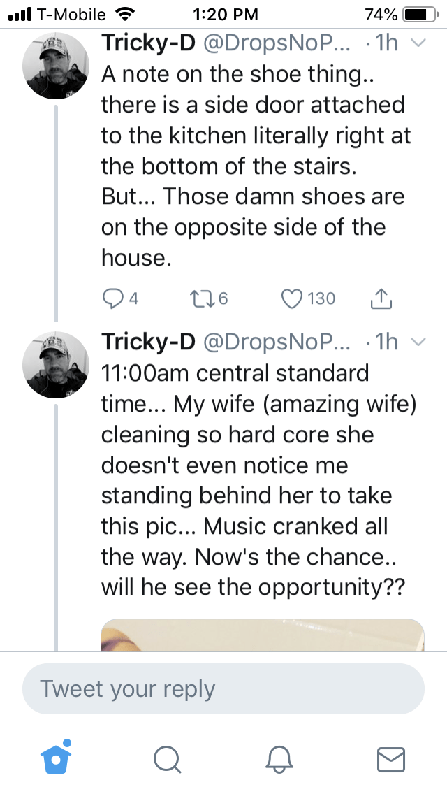 Text - .l T-Mobile 1:20 PM 74% Tricky-D @DropsNoP... 1h A note on the shoe thing... there is a side door attached to the kitchen literally right at the bottom of the stairs. But... Those damn shoes are on the opposite side of the house 4 130 Tricky-D @DropsNoP... 1h 11:00am central standard time... My wife (amazing wife) cleaning so hard core she doesn't even notice me standing behind her to take this pic... Music cranked all the way. Now's the chance.. will he see the opportunity?? Tweet your r