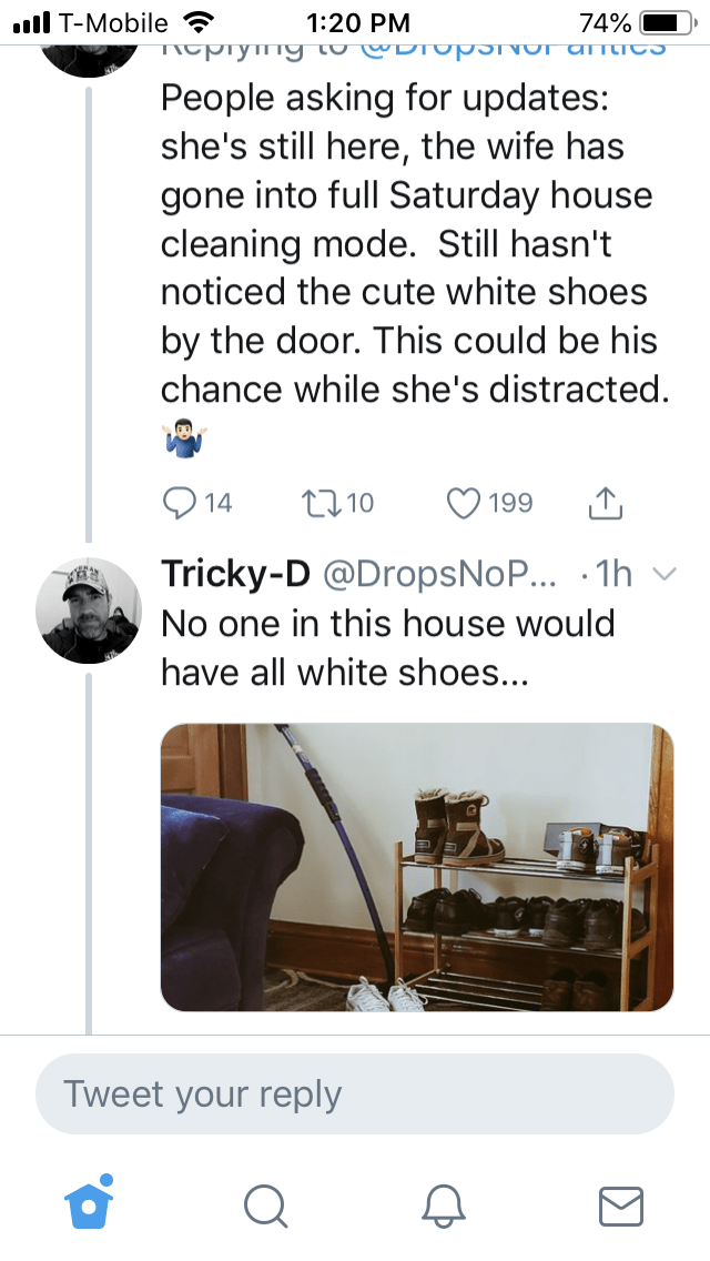 Text - l T-Mobile 1:20 PM TICprymTY to DIUpSVUTamtIeS 74% People asking for updates: she's still here, the wife has gone into full Saturday house cleaning mode. Still hasn't noticed the cute white shoes by the door. This could be his chance while she's distracted. t10 14 199 Tricky-D @DropsNoP... 1h No one in this house would have all white shoes... Tweet your reply