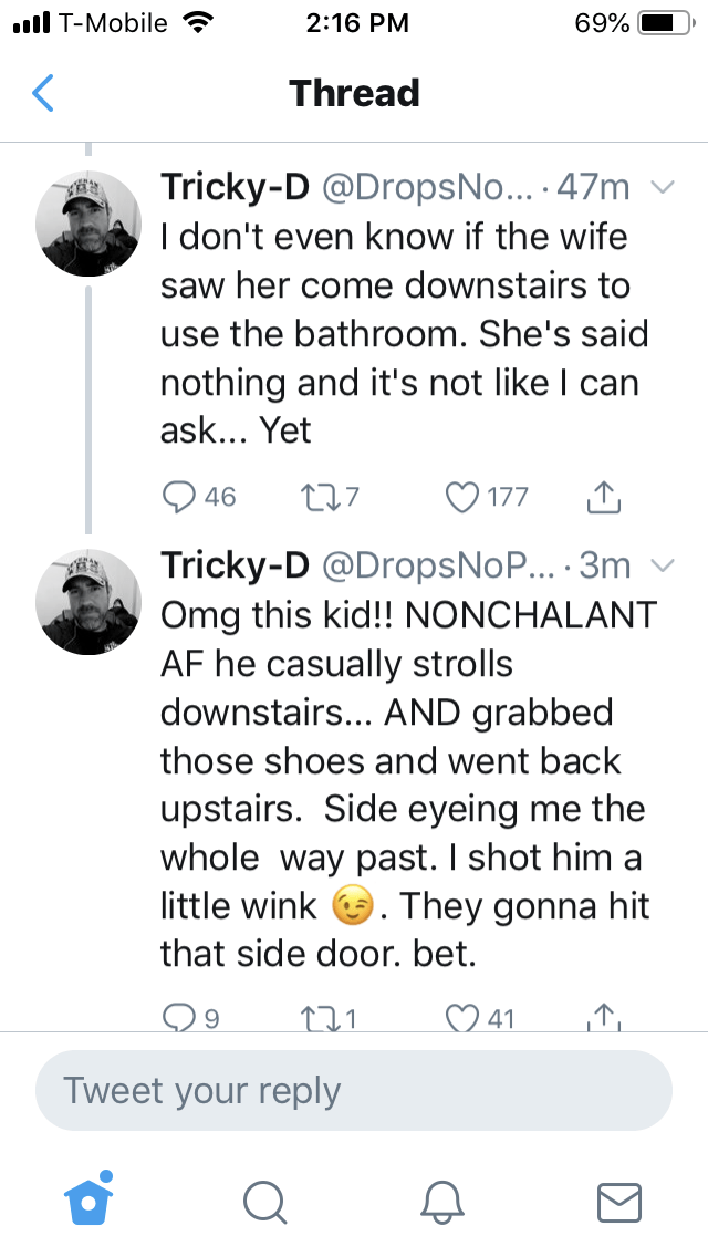 Text - I T-Mobile 2:16 PM 69% Thread Tricky-D @DropsNo... .47m I don't even know if the wife saw her come downstairs to use the bathroom. She's said nothing and it's not like I can ask... Yet 27 46 177 Tricky-D @DropsNoP... .3m Omg this kid!! NONCHALANT AF he casually strolls downstairs... AND grabbed those shoes and went back upstairs. Side eyeing me the whole way past. I shot him a little wink They gonna hit that side door. bet. 41 Tweet your reply