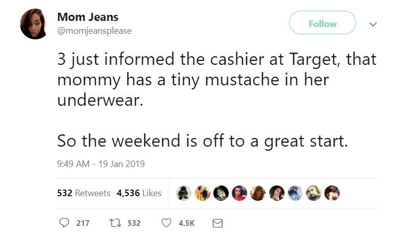 Text - Mom Jeans Follow @momjeansplease 3 just informed the cashier at Target, that mommy has a tiny mustache in her underwear. So the weekend is off to a great start. 9:49 AM 19 Jan 2019 532 Retweets 4,536 Likes 217 t 532 4.5K