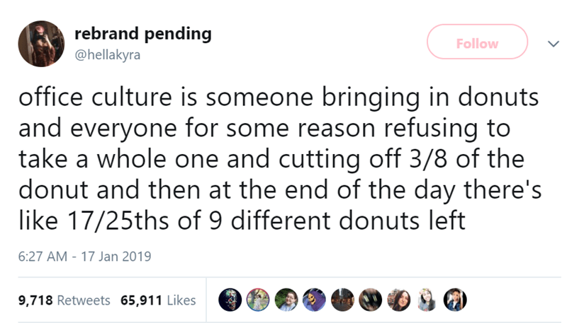 Text - rebrand pending Follow @hellakyra office culture is someone bringing in donuts and everyone for some reason refusing to take a whole one and cutting off 3/8 of the donut and then at the end of the day there's like 17/25ths of 9 different donuts left 6:27 AM -17 Jan 2019 9,718 Retweets 65,911 Likes