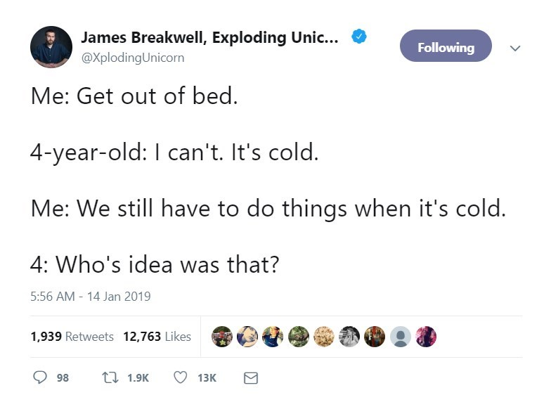 Text - James Breakwell, Exploding Unic... Following @XplodingUnicorn Me: Get out of bed 4-year-old: I can't. It's cold. Me: We still have to do things when it's cold 4: Who's idea was that? 5:56 AM 14 Jan 2019 1,939 Retweets 12,763 Likes t 1.9K 98 13K