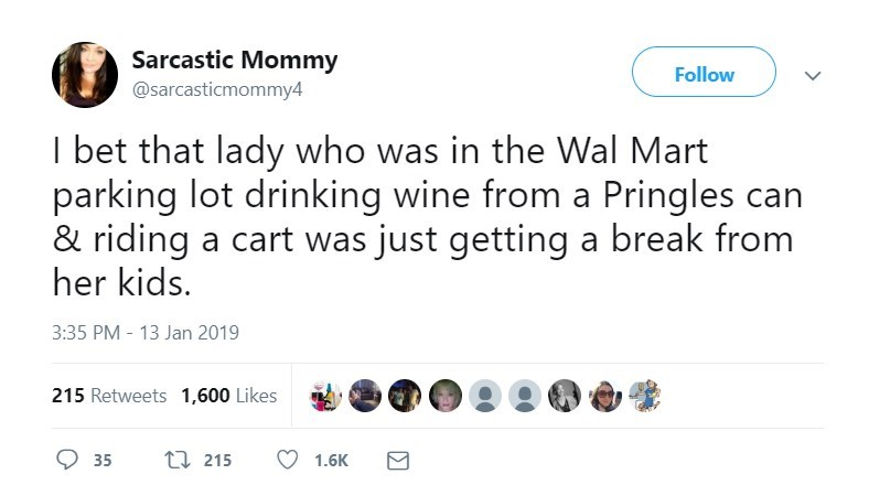 Text - Sarcastic Mommy @sarcasticmommy4 Follow I bet that lady who was in the Wal Mart parking lot drinking wine from a Pringles can & riding a cart was just getting her kids. a break from 3:35 PM - 13 Jan 2019 215 Retweets 1,600 Likes ti 215 35 1.6K