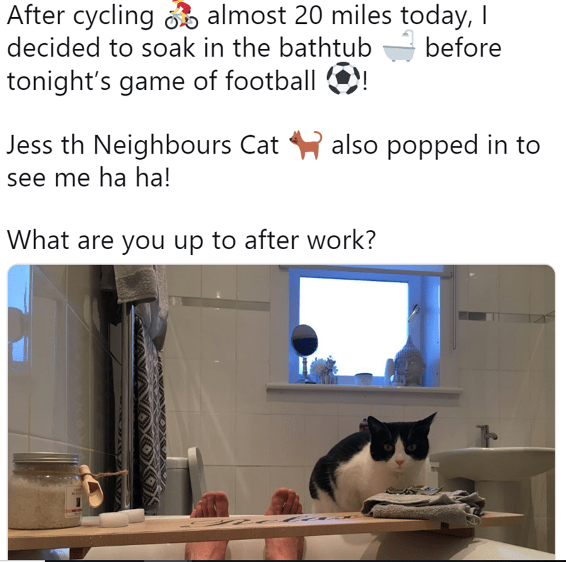 Cat - After cycling almost 20 miles today, I decided to soak in the bathtub before tonight's game of football also popped in to Jess th Neighbours Cat see me ha ha! What are you up to after work? Ca BL
