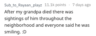 Text - Sub_to_Rayaan_playz 11.1k points 7 days ago After my grandpa died there was sightings of him throughout the neighborhood and everyone said he was smiling. :D
