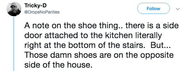 Text - Tricky-D @DropsNoPanties Follow A note on the shoe thing.. there is a side door attached to the kitchen literally right at the bottom of the stairs. But... Those damn shoes are on the opposite side of the house.