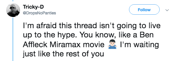 Text - Tricky-D @DropsNoPanties Follow I'm afraid this thread isn't going to live up to the hype. You know, like a Ben Affleck Miramax movie I'm waiting just like the rest of you