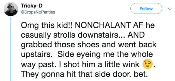 Text - Tricky-D @DropsNoPanties Follow Omg this kid!! NONCHALANT AF he casually strolls downstairs... AND grabbed those shoes and went back upstairs. Side eyeing me the whole way past. I shot him a little wink They gonna hit that side door. bet