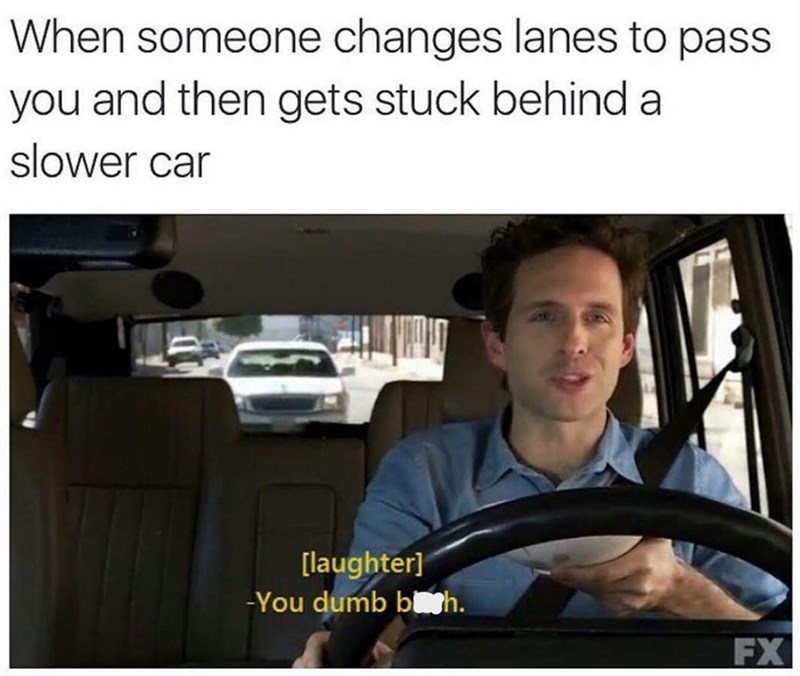 meme - Auto part - When someone changes lanes to pass you and then gets stuck behind a slower car [laughter] -You dumb bth FX