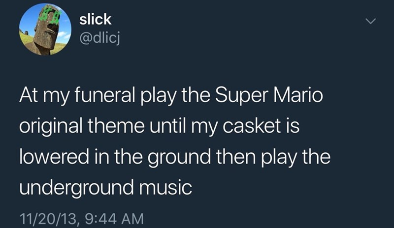 meme - Text - slick @dlicj At my funeral play the Super Mario original theme until my casket is lowered in the ground then play the underground music 11/20/13, 9:44 AM
