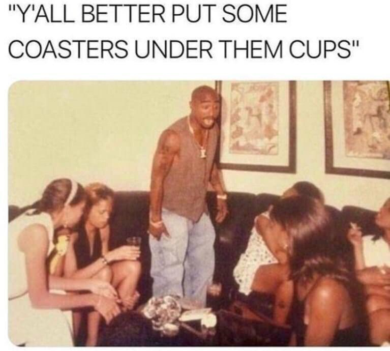 "meme - People - ""Y'ALL BETTER PUT SOME COASTERS UNDER THEM CUPS"""