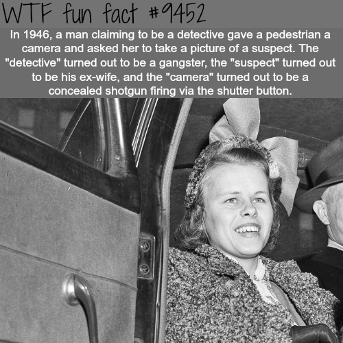 """Photography - WTF fun fact #1452 In 1946, a man claiming to be a detective gave a pedestrian a camera and asked her to take a picture of a suspect. The """"detective"""" turned out to be a gangster, the """"suspect"""" turned out to be his ex-wife, and the """"camera"""" turned out to be a concealed shotgun firing via the shutter button."""