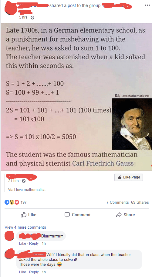Text - shared a post to the group 5 hrs Late 1700s, in a German elementary school, as a punishment for misbehaving with the teacher, he was asked to sum 1 to 100. The teacher was astonished when a kid solved this within seconds as: S 1 + 2+..+ 100 S 100 99...+ 1 f/lloveMathematics91 2S 101 101 + 101 (100 times) = 101x100 =>S 101x100/2 5050 The student was the famous mathematician and physical scientist Carl Friedrich Gauss Like Page 21 hrs Via I love mathematics. 197 7 Comments 69 Shares Like Co